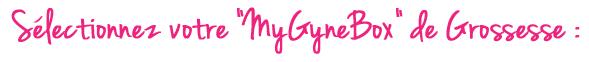 Selectionnez votre MyGynebox de Grossesse